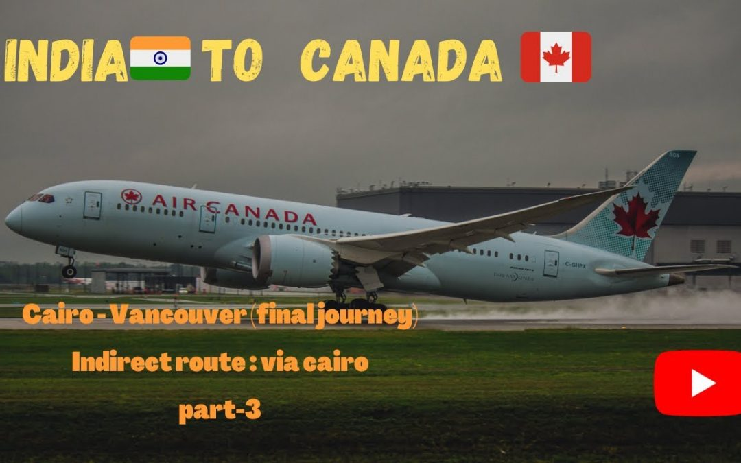 INDIA TO CANADA JOURNEY |INDIRECT ROUTE |Part-3|CAIRO TO VANCOUVER FINALLY|VLOG DURING TRAVEL BAN.